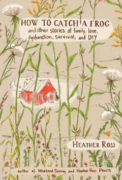 How to catch a frog : and other stories about family, love, dysfunction, survival, and DIY - Heather Ross