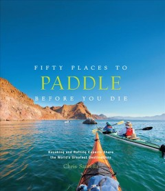 Fifty Places to Paddle Before You Die : Kayaking and Rafting Experts Share the World's Greatest Destinations - Chris; Collier Santella