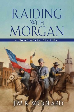 Raiding with Morgan : a novel of the Civil War  - Jim R Woolard