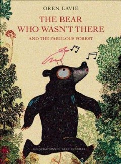 Bear who wasn't there : and the fabulous forest - Oren Lavie