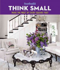 House Beautiful Think Small : Make the Most of Every Square Foot -  House Beautiful Magazine (EDT)