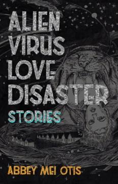 Alien Virus Love Disaster : Stories - Abbey Mei Otis