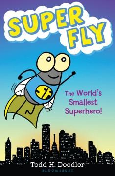 Super Fly : the world's smallest superhero! - Todd H Doodler