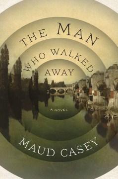 The man who walked away : a novel - Maud Casey
