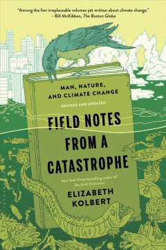 Field notes from a catastrophe : man, nature, and climate change - Elizabeth Kolbert