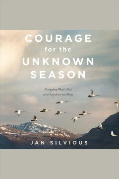 Courage for the unknown season : navigating what's next with confidence and hope - Jan Silvious