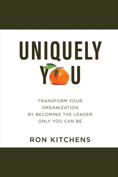 Uniquely you : transform your organization by becoming the leader only you can be - Ron Kitchens
