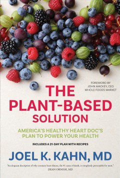 The plant-based solution : America's healthy heart doc's plan to power your health - Joel K Kahn