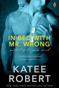 In bed with Mr. Wrong : an out of uniform novel - Katee Robert