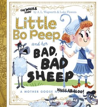 Little Bo Peep and her bad, bad sheep : a Mother Goose hullabaloo - A. L Wegwerth