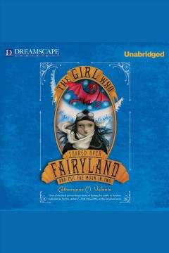 The girl who soared over fairyland and cut the moon in two : Fairyland Series, Book 3. Catherynne M Valente. - Catherynne M Valente