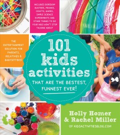 101 Kids Activities That Are the Bestest, Funnest Ever! : The Entertainment Solution for Parents, Relatives & Babysitters! - Holly; Miller Homer