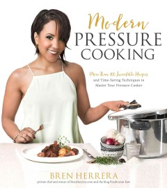 Modern Pressure Cooking : More Than 100 Incredible Recipes and Time-saving Techniques to Master Your Pressure Cooker - Bren Herrera