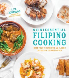 Quintessential Filipino Cooking : 75 Authentic and Classic Recipes of the Philippines - Liza Agbanlog