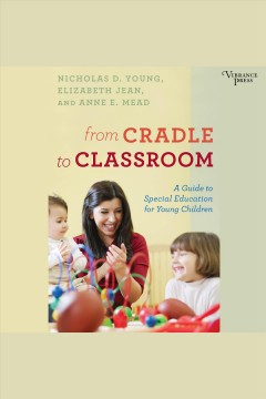 From cradle to classroom : a guide to special education for young children - Nicholas D Young