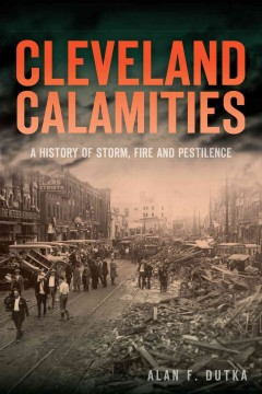 Cleveland Calamities : A History of Storm, Fire and Pestilence - Alan Dutka
