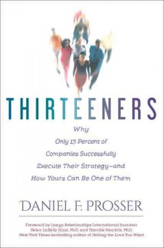 Thirteeners : Why Only 13 Percent of Companies Successfully Execute Their Strategy -- and How Yours Can Be One of Them - Dan Prosser