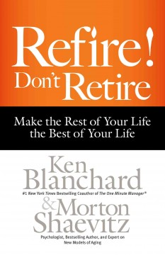 Refire! Don't retire : make the rest of your life the best of your life - Ken Blanchard
