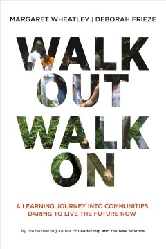 Walk out walk on : a learning journey into communities daring to live the future now - Margaret J Wheatley