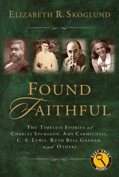 Found Faithful : The Timeless Stories of Charles Spurgeon, Amy Carmichael, C. S. Lewis, Ruth Bell Graham, and Others - Elizabeth Skoglund
