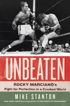 Unbeaten : Rocky Marciano's Fight for Perfection in a Crooked World - Mike Stanton