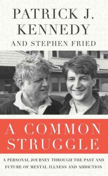 A common struggle : a personal journey through the past and future of mental illness and addiction - Patrick J. (Patrick Joseph) Kennedy