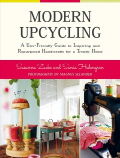 Modern upcycling : a user-friendly guide to inspiring and repurposed handicrafts for a trendy home / Susanna Zacke & Sania Hedengren ; photography by Magnus Selander ; translated by Ellen Hedström - Susanna Zacke