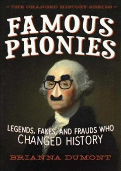 Famous phonies : legends, fakes, and frauds who changed history (Ages 10-14) - Brianna Dumont