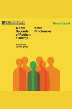 A few seconds of radiant filmstrip : A Memoir of Seventh Grade. Kevin Brockmeier. - Kevin Brockmeier