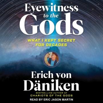 Eyewitness to the gods : what I kept secret for decades - Erich von Däniken