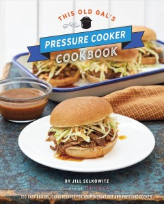 This Old Gal's Pressure Cooker Cookbook : Nealry 100 Easy and Delicious Recipes for Your Instant Pot and Pressure Cooker - Jill Selkowitz