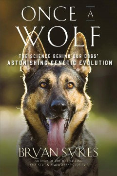 Once a Wolf : The Science Behind Our Dogs' Astonishing Genetic Evolution - Bryan Sykes