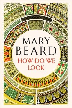How Do We Look : The Body, the Divine, and the Question of Civilization - Mary Beard