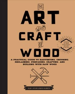 Art and Craft of Wood : A Practical Guide to Harvesting, Choosing, Reclaiming, Preparing, Crafting, and Building With Raw Wood - Silas J.; Hildreth Kyler
