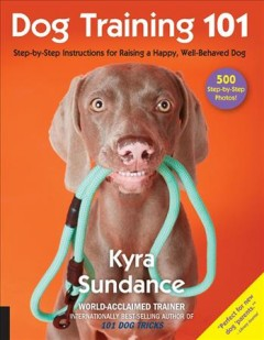 Dog Training 101 : Step-by-step Instructions for Raising a Happy Well-behaved Dog - Kyra Sundance