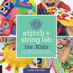 Stitch and String : 40+ Creative Projects to Sew, Embroider, Weave, Wrap, and Tie - Cassie Stephens