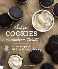 Classic Cookies With Modern Twists : 100 Best Recipes for Old and New Favorites - Ellen Jackson