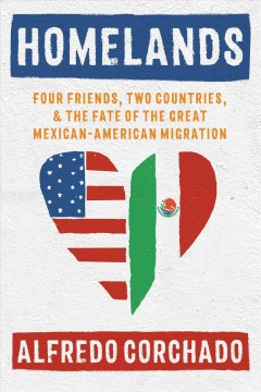 Homelands : four friends, two countries, and the fate of the great Mexican-American migration - Alfredo Corchado