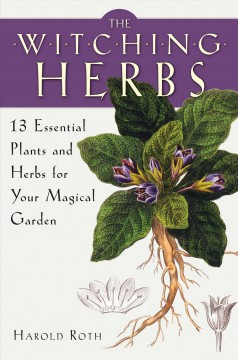 The witching herbs : 13 essential plants and herbs for your magical garden - Harold(Authority on plants) Roth