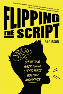 Flipping the script : bouncing back from life's rock bottom moments - A. J Gibson