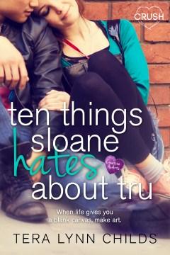 Ten things sloane hates about tru : a creative hearts novel - Tera Lynn Childs