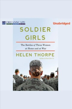 Soldier girls : The Battles of Three Women at Home and at War. Helen Thorpe. - Helen Thorpe