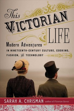 This Victorian life : modern adventures in nineteenth-century culture, cooking, fashion, and technology - Sarah A Chrisman
