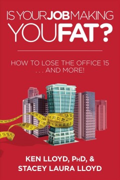 Is Your Job Making You Fat? : How to Lose the Office 15... and More! - Ken Lloyd