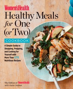 Women's health healthy meals for one (or two) cookbook : a simple guide to shopping, prepping, and cooking for yourself with more than 175 nutritious recipes - Katie Walker