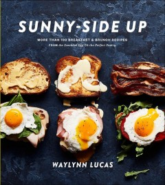 Sunny-side Up : More Than 100 Breakfast & Brunch Recipes from the Essential Egg to the Perfect Pastry: a Cookbook - Waylynn Lucas