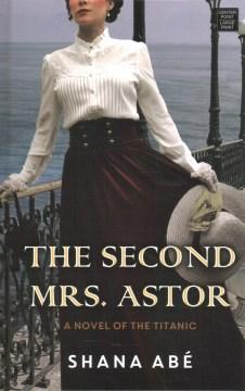 Second Mrs. Astor : A Novel of the Titanic - Shana Abe