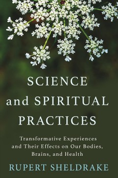 Science and Spiritual Practices : Transformative Experiences and Their Effects on Our Bodies, Brains, and Health - Rupert Sheldrake