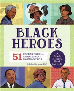 Black Heroes : 51 Inspiring People from Ancient Africa to Modern-Day U.S.A. - Arlisha; Williams Norwood