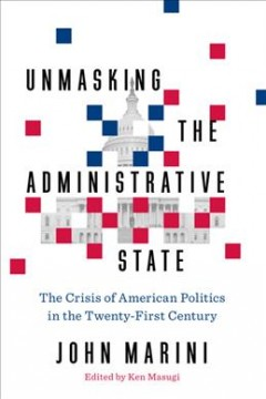 Unmasking the Administrative State : The Crisis of American Politics in the Twenty-First Century - John; Masugi Marini